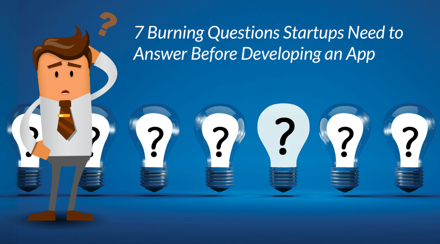 7-Burning-Questions-Startups-Need-to-Answer-Before-Developing-an-App