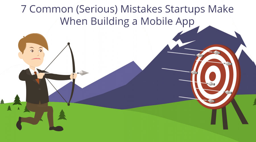 7-Common-(Serious)-Mistakes-Startups-Make-When-Building-a-Mobile-App
