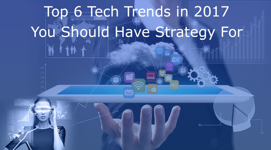 Top-6-Tech-Trends-in-2017-You-Should-Have-Strategy